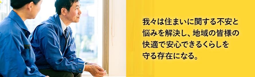 我々は住まいに関する不安と 悩みを解決し、地域の皆様の 快適で安心できるくらしを 守る存在になる。